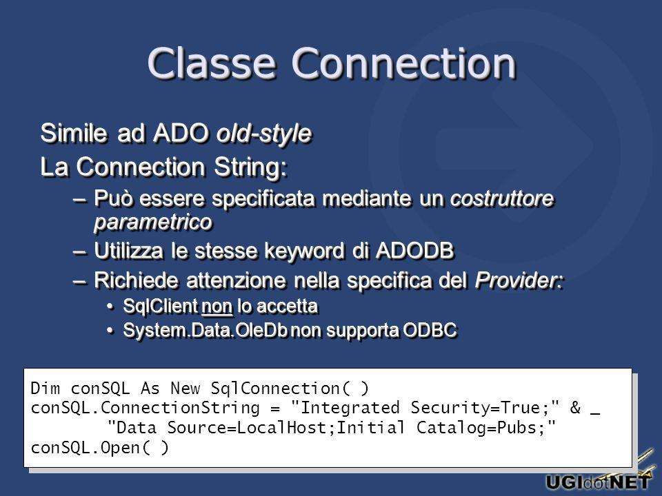 Classe Connection Simile ad ADO old-style La Connection String: –Può essere specificata mediante un costruttore parametrico –Utilizza le stesse keyword di ADODB –Richiede attenzione nella specifica del Provider: SqlClient non lo accettaSqlClient non lo accetta System.Data.OleDb non supporta ODBCSystem.Data.OleDb non supporta ODBC Simile ad ADO old-style La Connection String: –Può essere specificata mediante un costruttore parametrico –Utilizza le stesse keyword di ADODB –Richiede attenzione nella specifica del Provider: SqlClient non lo accettaSqlClient non lo accetta System.Data.OleDb non supporta ODBCSystem.Data.OleDb non supporta ODBC Dim conSQL As New SqlConnection( ) conSQL.ConnectionString = Integrated Security=True; & _ Data Source=LocalHost;Initial Catalog=Pubs; conSQL.Open( ) Dim conSQL As New SqlConnection( ) conSQL.ConnectionString = Integrated Security=True; & _ Data Source=LocalHost;Initial Catalog=Pubs; conSQL.Open( )