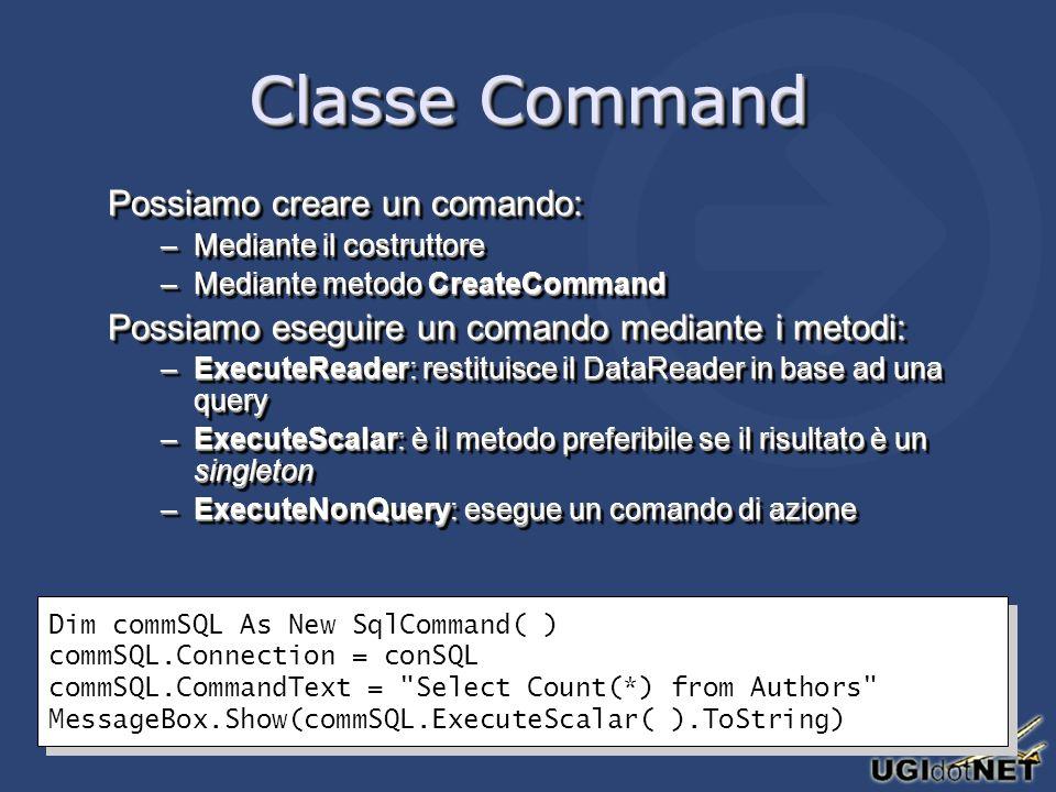 Classe Command Possiamo creare un comando: –Mediante il costruttore –Mediante metodo CreateCommand Possiamo eseguire un comando mediante i metodi: –ExecuteReader: restituisce il DataReader in base ad una query –ExecuteScalar: è il metodo preferibile se il risultato è un singleton –ExecuteNonQuery: esegue un comando di azione Possiamo creare un comando: –Mediante il costruttore –Mediante metodo CreateCommand Possiamo eseguire un comando mediante i metodi: –ExecuteReader: restituisce il DataReader in base ad una query –ExecuteScalar: è il metodo preferibile se il risultato è un singleton –ExecuteNonQuery: esegue un comando di azione Dim commSQL As New SqlCommand( ) commSQL.Connection = conSQL commSQL.CommandText = Select Count(*) from Authors MessageBox.Show(commSQL.ExecuteScalar( ).ToString) Dim commSQL As New SqlCommand( ) commSQL.Connection = conSQL commSQL.CommandText = Select Count(*) from Authors MessageBox.Show(commSQL.ExecuteScalar( ).ToString)
