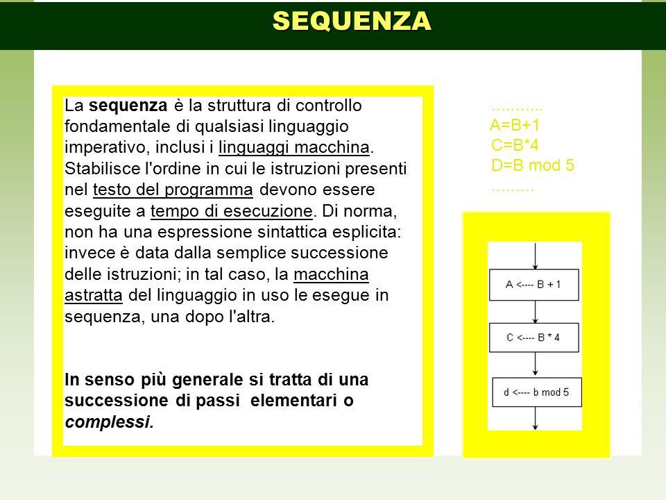 La sequenza è la struttura di controllo fondamentale di qualsiasi linguaggio imperativo, inclusi i linguaggi macchina. Stabilisce l'ordine in cui le i