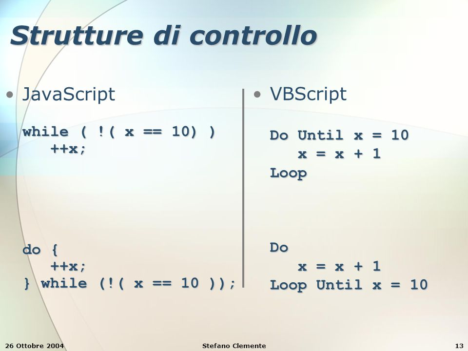 26 Ottobre 2004Stefano Clemente13 Strutture di controllo while ( !( x == 10) ) ++x; do { ++x; } while (!( x == 10 ));JavaScript while ( !( x == 10) ) ++x; do { ++x; } while (!( x == 10 )); Do Until x = 10 x = x + 1 Loop Do x = x + 1 Loop Until x = 10VBScript Do Until x = 10 x = x + 1 Loop Do x = x + 1 Loop Until x = 10