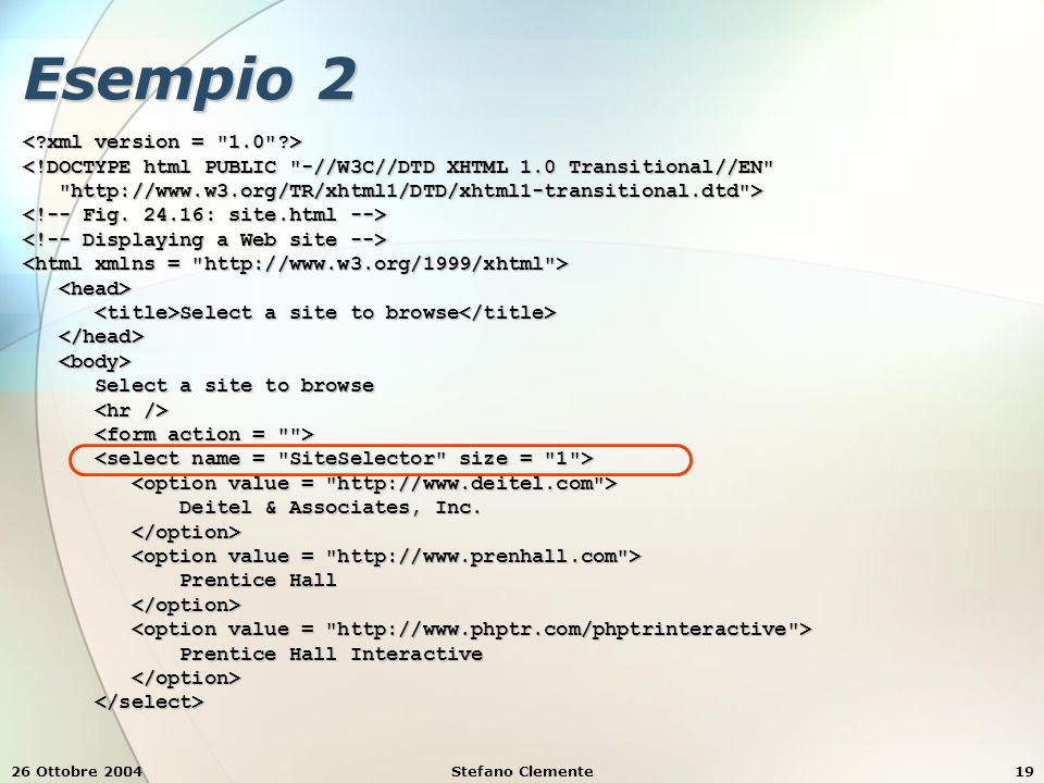 26 Ottobre 2004Stefano Clemente19 Esempio 2 <!DOCTYPE html PUBLIC -//W3C//DTD XHTML 1.0 Transitional//EN http://www.w3.org/TR/xhtml1/DTD/xhtml1-transitional.dtd > http://www.w3.org/TR/xhtml1/DTD/xhtml1-transitional.dtd > Select a site to browse Select a site to browse Select a site to browse Select a site to browse Deitel & Associates, Inc.