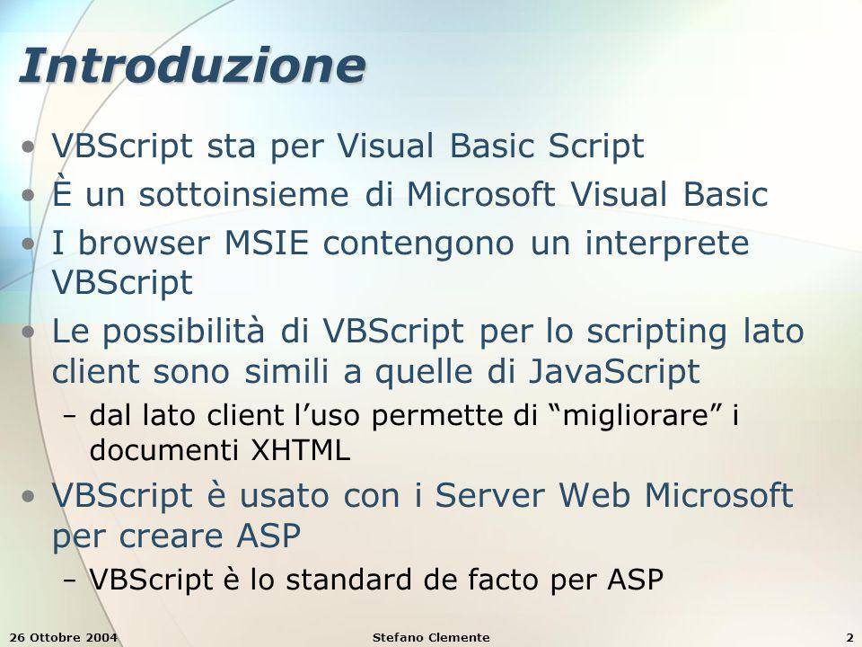 26 Ottobre 2004Stefano Clemente2 Introduzione VBScript sta per Visual Basic Script È un sottoinsieme di Microsoft Visual Basic I browser MSIE contengo