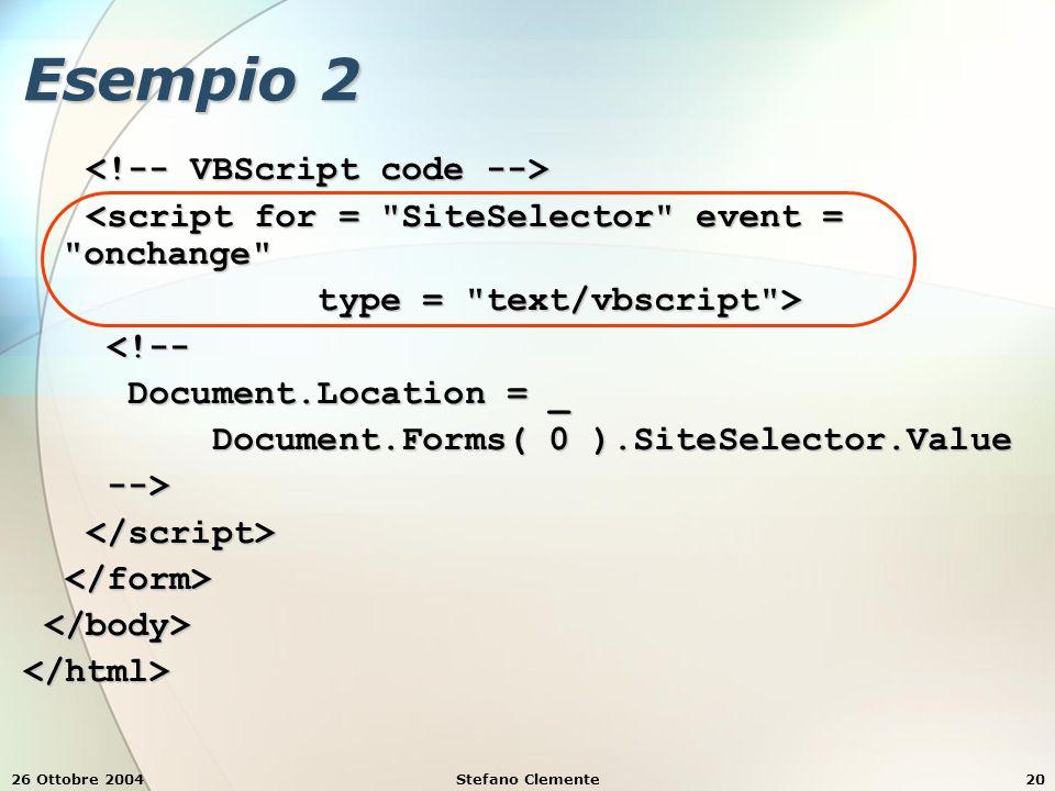 26 Ottobre 2004Stefano Clemente20 Esempio 2 <script for = SiteSelector event = onchange <script for = SiteSelector event = onchange type = text/vbscript > type = text/vbscript > <!-- <!-- Document.Location = _ Document.Location = _ Document.Forms( 0 ).SiteSelector.Value Document.Forms( 0 ).SiteSelector.Value --> --> </html>