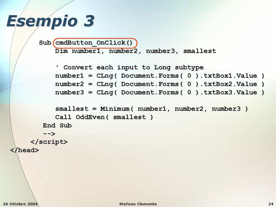 26 Ottobre 2004Stefano Clemente24 Esempio 3 Sub cmdButton_OnClick() Sub cmdButton_OnClick() Dim number1, number2, number3, smallest Dim number1, number2, number3, smallest Convert each input to Long subtype Convert each input to Long subtype number1 = CLng( Document.Forms( 0 ).txtBox1.Value ) number1 = CLng( Document.Forms( 0 ).txtBox1.Value ) number2 = CLng( Document.Forms( 0 ).txtBox2.Value ) number2 = CLng( Document.Forms( 0 ).txtBox2.Value ) number3 = CLng( Document.Forms( 0 ).txtBox3.Value ) number3 = CLng( Document.Forms( 0 ).txtBox3.Value ) smallest = Minimum( number1, number2, number3 ) smallest = Minimum( number1, number2, number3 ) Call OddEven( smallest ) Call OddEven( smallest ) End Sub End Sub --> -->