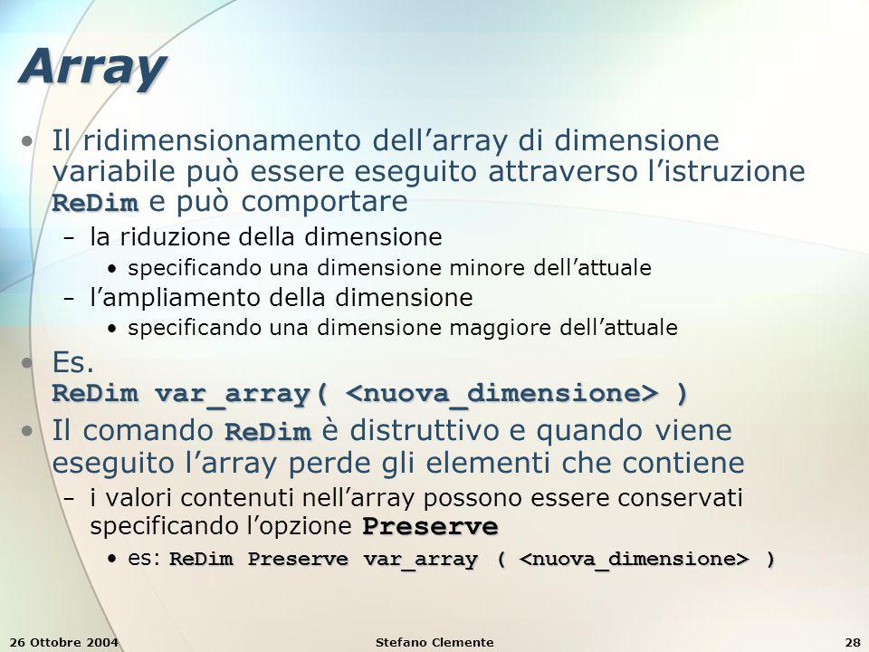 26 Ottobre 2004Stefano Clemente28 Array ReDimIl ridimensionamento dell'array di dimensione variabile può essere eseguito attraverso l'istruzione ReDim e può comportare − la riduzione della dimensione specificando una dimensione minore dell'attuale − l'ampliamento della dimensione specificando una dimensione maggiore dell'attuale ReDim var_array( )Es.