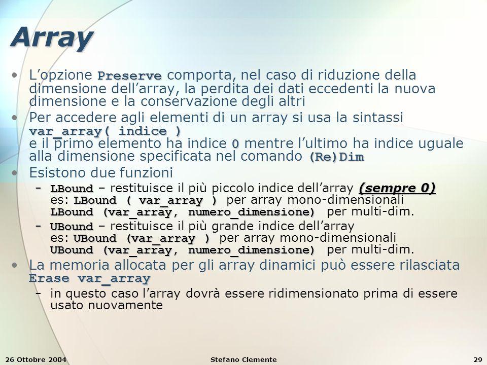 26 Ottobre 2004Stefano Clemente29 Array PreserveL'opzione Preserve comporta, nel caso di riduzione della dimensione dell'array, la perdita dei dati eccedenti la nuova dimensione e la conservazione degli altri var_array( indice ) 0 (Re)DimPer accedere agli elementi di un array si usa la sintassi var_array( indice ) e il primo elemento ha indice 0 mentre l'ultimo ha indice uguale alla dimensione specificata nel comando (Re)Dim Esistono due funzioni − LBound (sempre 0) LBound ( var_array ) LBound (var_array, numero_dimensione) − LBound – restituisce il più piccolo indice dell'array (sempre 0) es: LBound ( var_array ) per array mono-dimensionali LBound (var_array, numero_dimensione) per multi-dim.