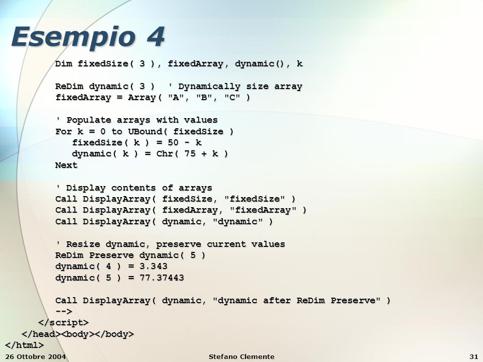 26 Ottobre 2004Stefano Clemente31 Esempio 4 Dim fixedSize( 3 ), fixedArray, dynamic(), k Dim fixedSize( 3 ), fixedArray, dynamic(), k ReDim dynamic( 3 ) Dynamically size array ReDim dynamic( 3 ) Dynamically size array fixedArray = Array( A , B , C ) fixedArray = Array( A , B , C ) Populate arrays with values Populate arrays with values For k = 0 to UBound( fixedSize ) For k = 0 to UBound( fixedSize ) fixedSize( k ) = 50 - k fixedSize( k ) = 50 - k dynamic( k ) = Chr( 75 + k ) dynamic( k ) = Chr( 75 + k ) Next Next Display contents of arrays Display contents of arrays Call DisplayArray( fixedSize, fixedSize ) Call DisplayArray( fixedSize, fixedSize ) Call DisplayArray( fixedArray, fixedArray ) Call DisplayArray( fixedArray, fixedArray ) Call DisplayArray( dynamic, dynamic ) Call DisplayArray( dynamic, dynamic ) Resize dynamic, preserve current values Resize dynamic, preserve current values ReDim Preserve dynamic( 5 ) ReDim Preserve dynamic( 5 ) dynamic( 4 ) = 3.343 dynamic( 4 ) = 3.343 dynamic( 5 ) = 77.37443 dynamic( 5 ) = 77.37443 Call DisplayArray( dynamic, dynamic after ReDim Preserve ) Call DisplayArray( dynamic, dynamic after ReDim Preserve ) --> --> </html>