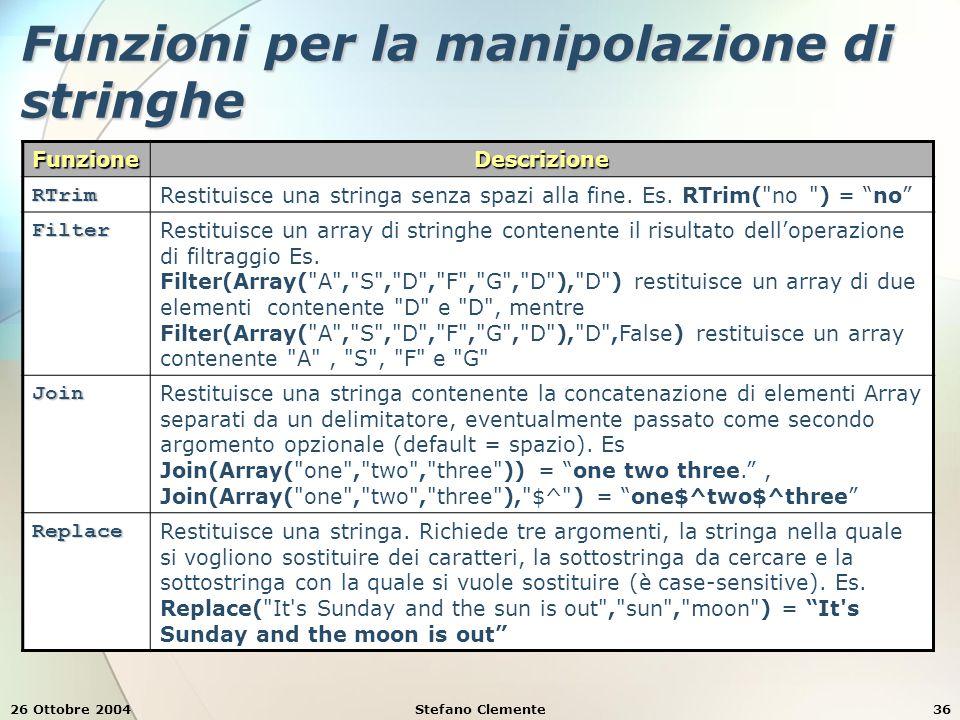 26 Ottobre 2004Stefano Clemente36 Funzioni per la manipolazione di stringhe FunzioneDescrizione RTrim Restituisce una stringa senza spazi alla fine. E