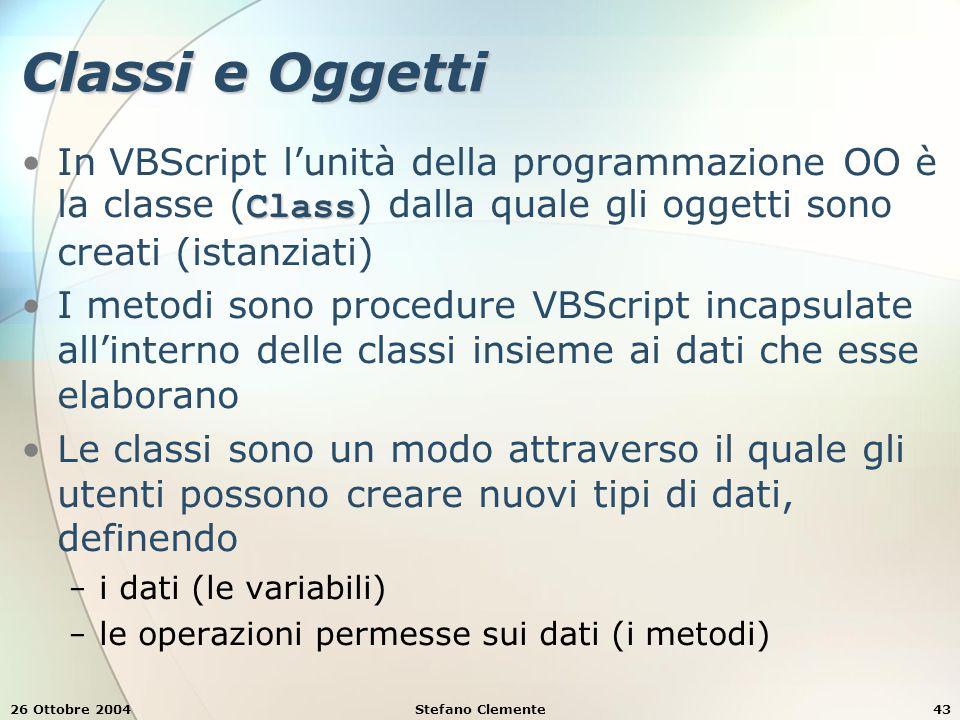 26 Ottobre 2004Stefano Clemente43 Classi e Oggetti ClassIn VBScript l'unità della programmazione OO è la classe ( Class ) dalla quale gli oggetti sono creati (istanziati) I metodi sono procedure VBScript incapsulate all'interno delle classi insieme ai dati che esse elaborano Le classi sono un modo attraverso il quale gli utenti possono creare nuovi tipi di dati, definendo − i dati (le variabili) − le operazioni permesse sui dati (i metodi)