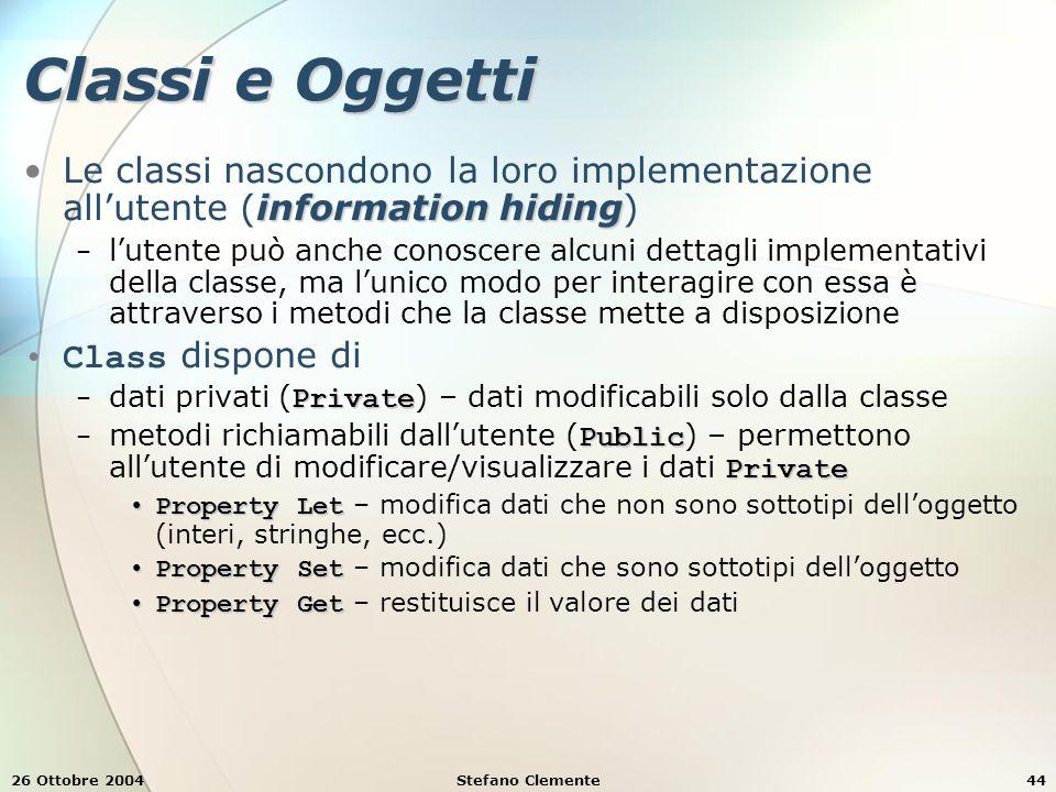 26 Ottobre 2004Stefano Clemente44 Classi e Oggetti information hidingLe classi nascondono la loro implementazione all'utente (information hiding) − l'