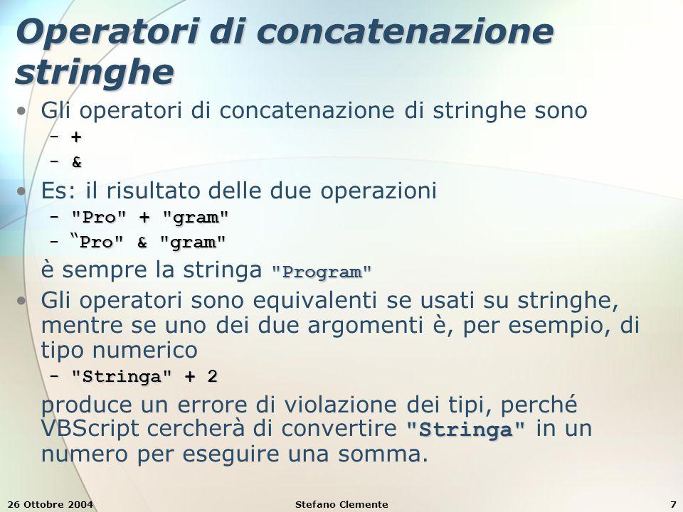 26 Ottobre 2004Stefano Clemente7 Operatori di concatenazione stringhe Gli operatori di concatenazione di stringhe sono − + − & Es: il risultato delle due operazioni − Pro + gram Pro & gram − Pro & gram Program è sempre la stringa Program Gli operatori sono equivalenti se usati su stringhe, mentre se uno dei due argomenti è, per esempio, di tipo numerico − Stringa + 2 Stringa produce un errore di violazione dei tipi, perché VBScript cercherà di convertire Stringa in un numero per eseguire una somma.