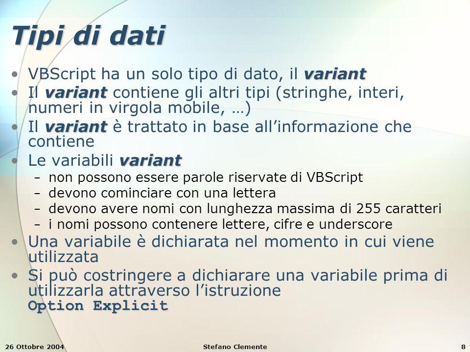26 Ottobre 2004Stefano Clemente8 Tipi di dati variantVBScript ha un solo tipo di dato, il variant variantIl variant contiene gli altri tipi (stringhe,