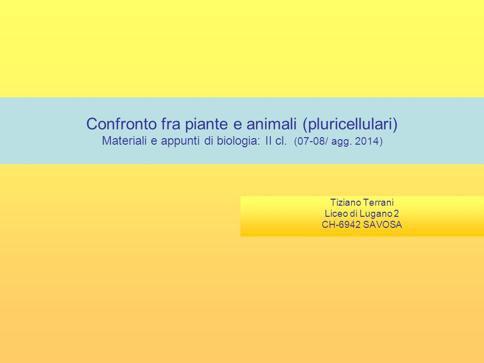 Confronto fra piante e animali (pluricellulari) Materiali e appunti di biologia: II cl. (07-08/ agg. 2014) Tiziano Terrani Liceo di Lugano 2 CH-6942 S