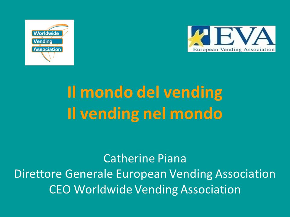 Il mondo del vending Il vending nel mondo Catherine Piana Direttore Generale European Vending Association CEO Worldwide Vending Association