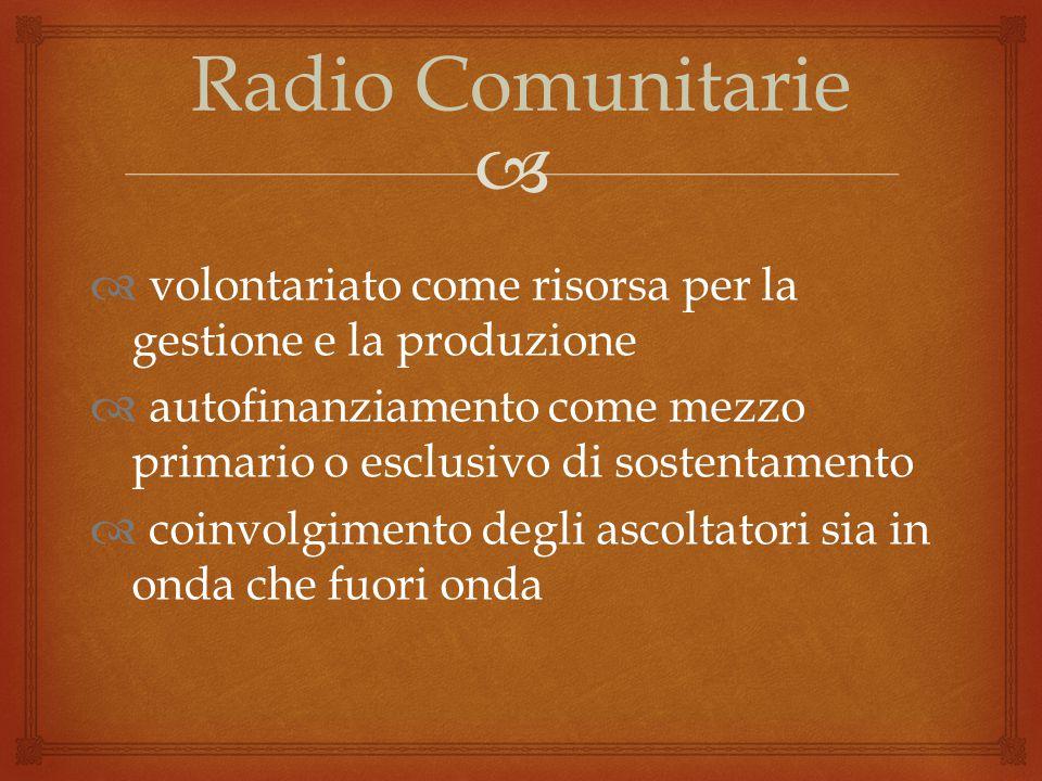  Radio Comunitarie  volontariato come risorsa per la gestione e la produzione  autofinanziamento come mezzo primario o esclusivo di sostentamento  coinvolgimento degli ascoltatori sia in onda che fuori onda
