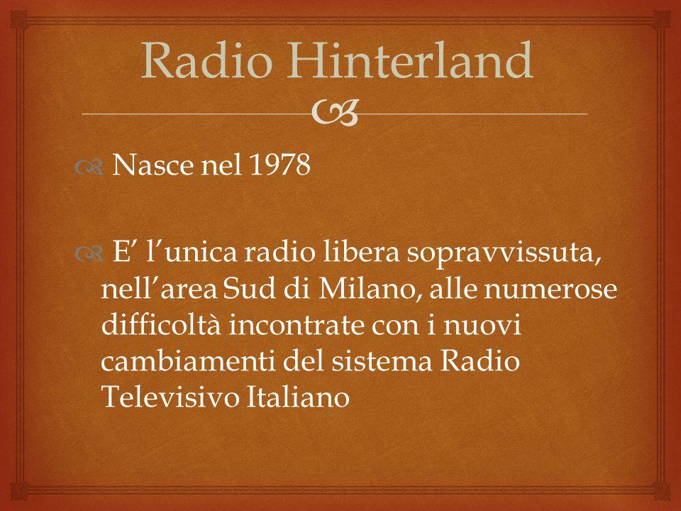  Radio Hinterland  Nasce nel 1978  E' l'unica radio libera sopravvissuta, nell'area Sud di Milano, alle numerose difficoltà incontrate con i nuovi cambiamenti del sistema Radio Televisivo Italiano