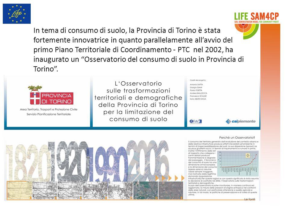 In tema di consumo di suolo, la Provincia di Torino è stata fortemente innovatrice in quanto parallelamente all'avvio del primo Piano Territoriale di Coordinamento - PTC nel 2002, ha inaugurato un Osservatorio del consumo di suolo in Provincia di Torino .
