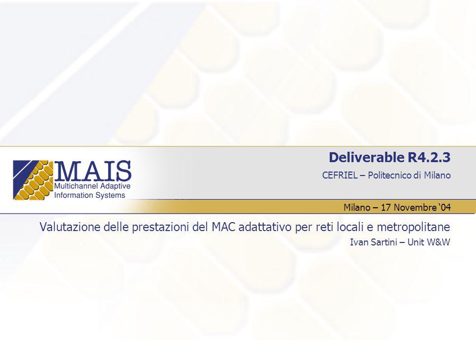 CEFRIEL – Politecnico di Milano Deliverable R4.2.3 Valutazione delle prestazioni del MAC adattativo per reti locali e metropolitane Ivan Sartini – Unit W&W Milano – 17 Novembre '04