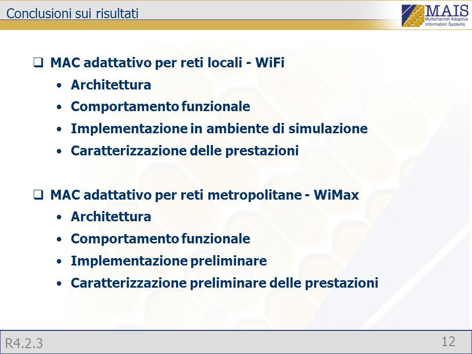 R4.2.3 12 Conclusioni sui risultati  MAC adattativo per reti locali - WiFi Architettura Comportamento funzionale Implementazione in ambiente di simulazione Caratterizzazione delle prestazioni  MAC adattativo per reti metropolitane - WiMax Architettura Comportamento funzionale Implementazione preliminare Caratterizzazione preliminare delle prestazioni