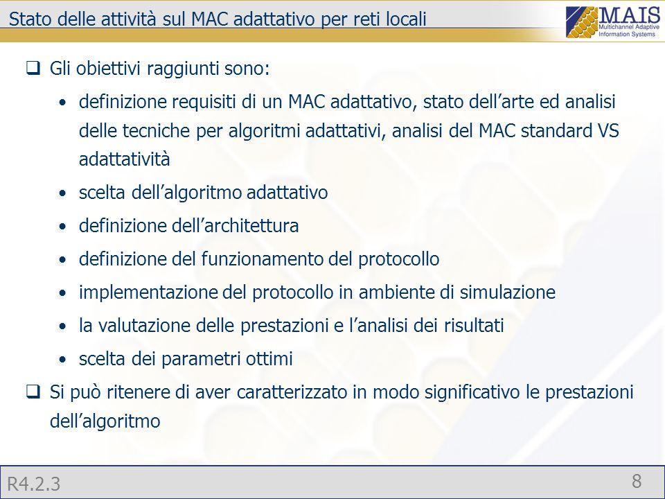 R4.2.3 8 Stato delle attività sul MAC adattativo per reti locali  Gli obiettivi raggiunti sono: definizione requisiti di un MAC adattativo, stato dell'arte ed analisi delle tecniche per algoritmi adattativi, analisi del MAC standard VS adattatività scelta dell'algoritmo adattativo definizione dell'architettura definizione del funzionamento del protocollo implementazione del protocollo in ambiente di simulazione la valutazione delle prestazioni e l'analisi dei risultati scelta dei parametri ottimi  Si può ritenere di aver caratterizzato in modo significativo le prestazioni dell'algoritmo
