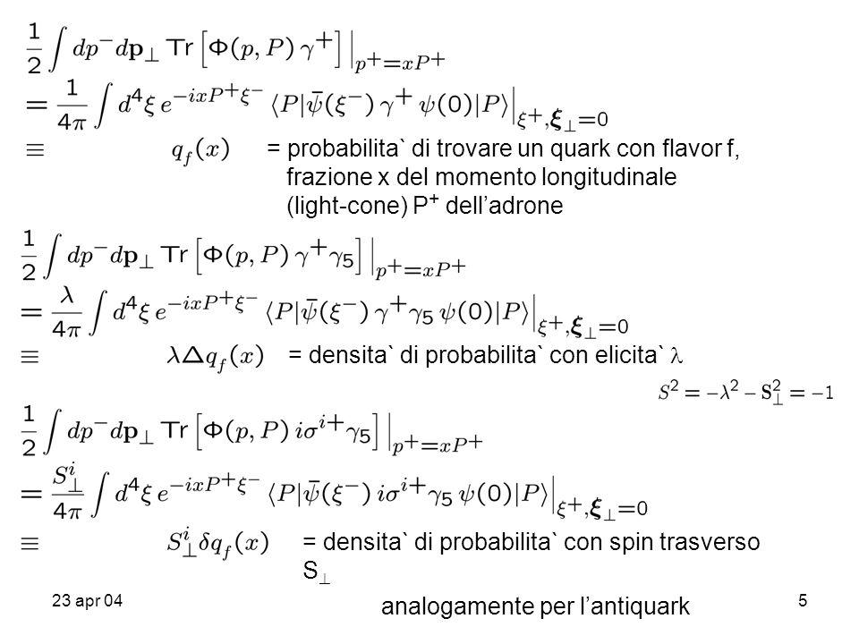 23 apr 045 = densita` di probabilita` con elicita` analogamente per l'antiquark = probabilita` di trovare un quark con flavor f, frazione x del moment