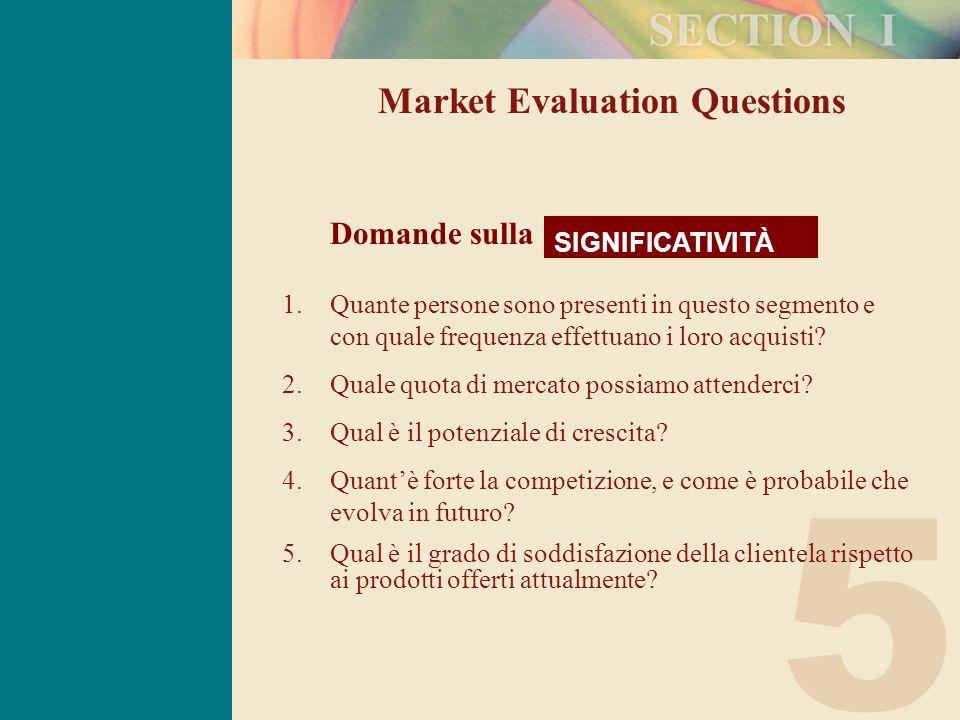 5 Market Evaluation Questions SIGNIFICATIVITÀ Domande sulla 1.Quante persone sono presenti in questo segmento e con quale frequenza effettuano i loro acquisti.