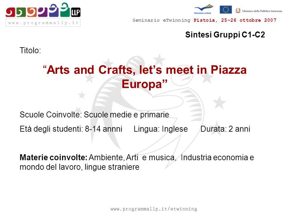 """Seminario eTwinning Pistoia, 25-26 ottobre 2007 Sintesi Gruppi C1-C2 Titolo: """"Arts and Crafts, let's meet in Piazza Europa"""" Scuole Coinvolte: Scuole m"""