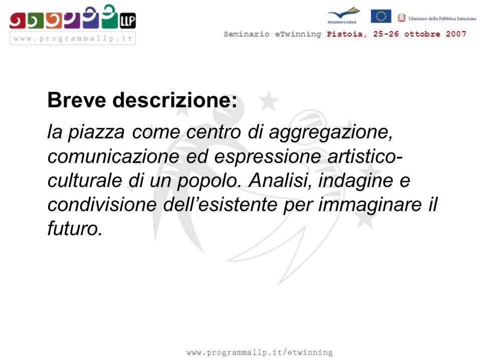 Seminario eTwinning Pistoia, 25-26 ottobre 2007 Breve descrizione: la piazza come centro di aggregazione, comunicazione ed espressione artistico- cult