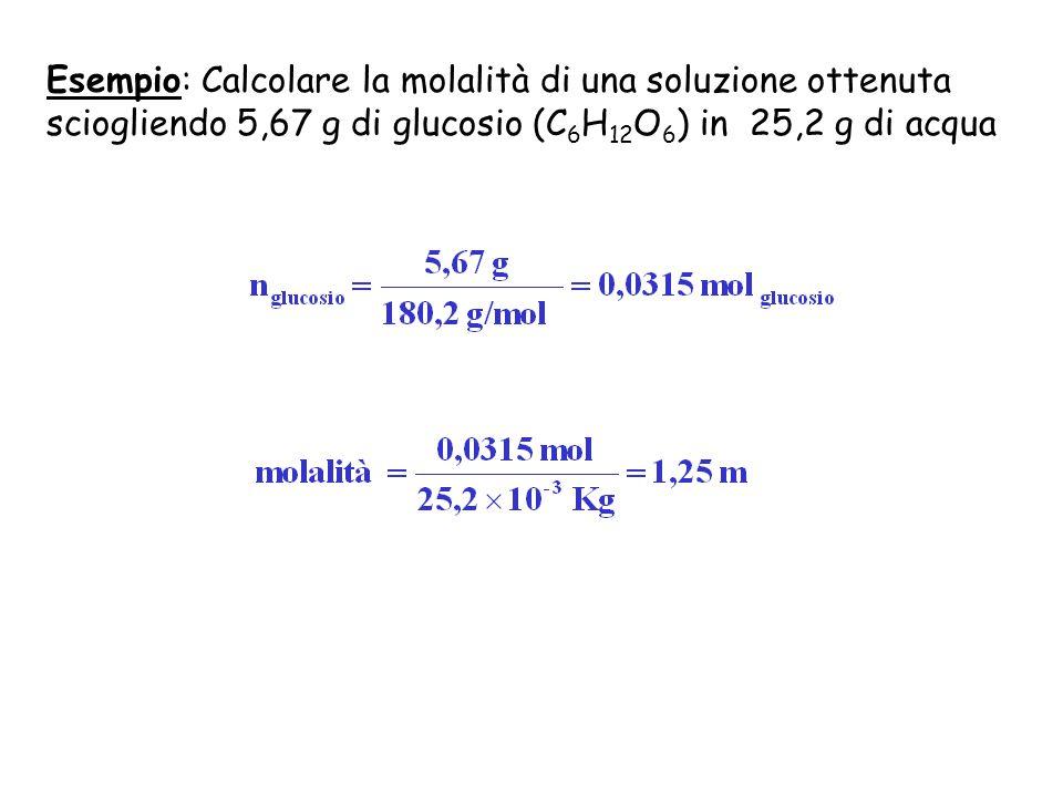 Esempio: Calcolare la molalità di una soluzione ottenuta sciogliendo 5,67 g di glucosio (C 6 H 12 O 6 ) in 25,2 g di acqua