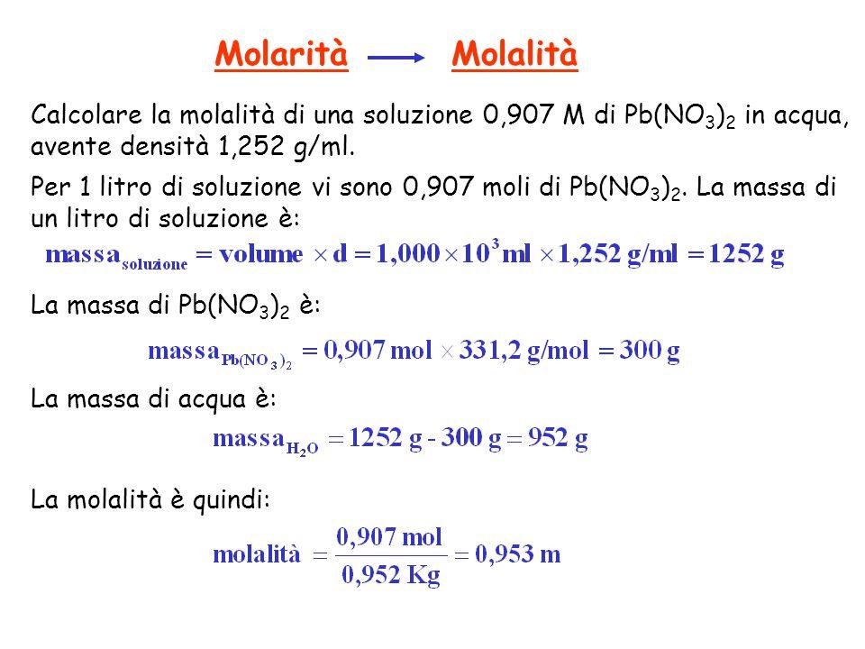 Molarità Molalità Calcolare la molalità di una soluzione 0,907 M di Pb(NO 3 ) 2 in acqua, avente densità 1,252 g/ml. Per 1 litro di soluzione vi sono