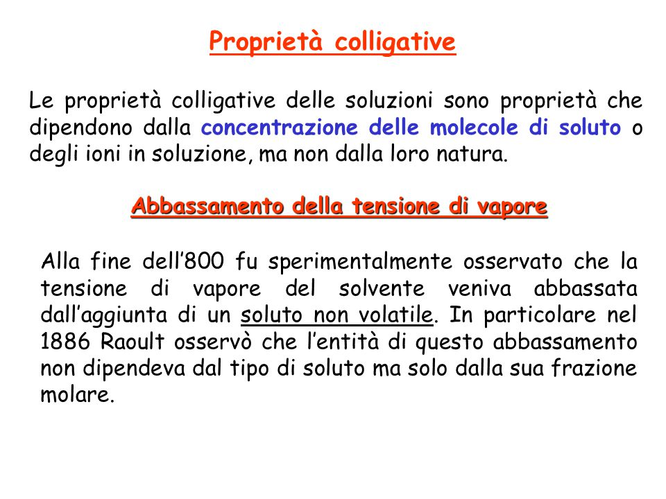 Proprietà colligative Le proprietà colligative delle soluzioni sono proprietà che dipendono dalla concentrazione delle molecole di soluto o degli ioni