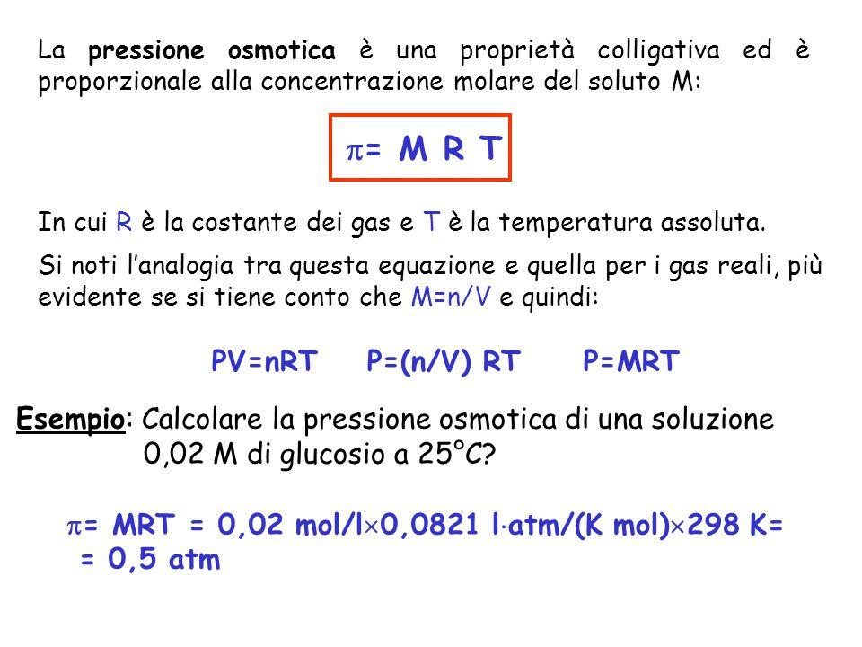 pressione osmotica La pressione osmotica è una proprietà colligativa ed è proporzionale alla concentrazione molare del soluto M:  = M R T In cui R è