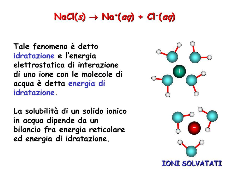 IONI SOLVATATI NaCl(s)  Na + (aq) + Cl - (aq) + - Tale fenomeno è detto idratazione e l'energia elettrostatica di interazione di uno ione con le mole