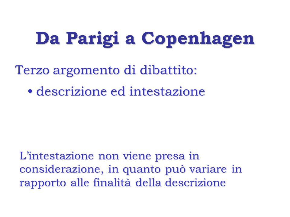 Da Parigi a Copenhagen Terzo argomento di dibattito: descrizione ed intestazionedescrizione ed intestazione L'intestazione non viene presa in considerazione, in quanto può variare in rapporto alle finalità della descrizione