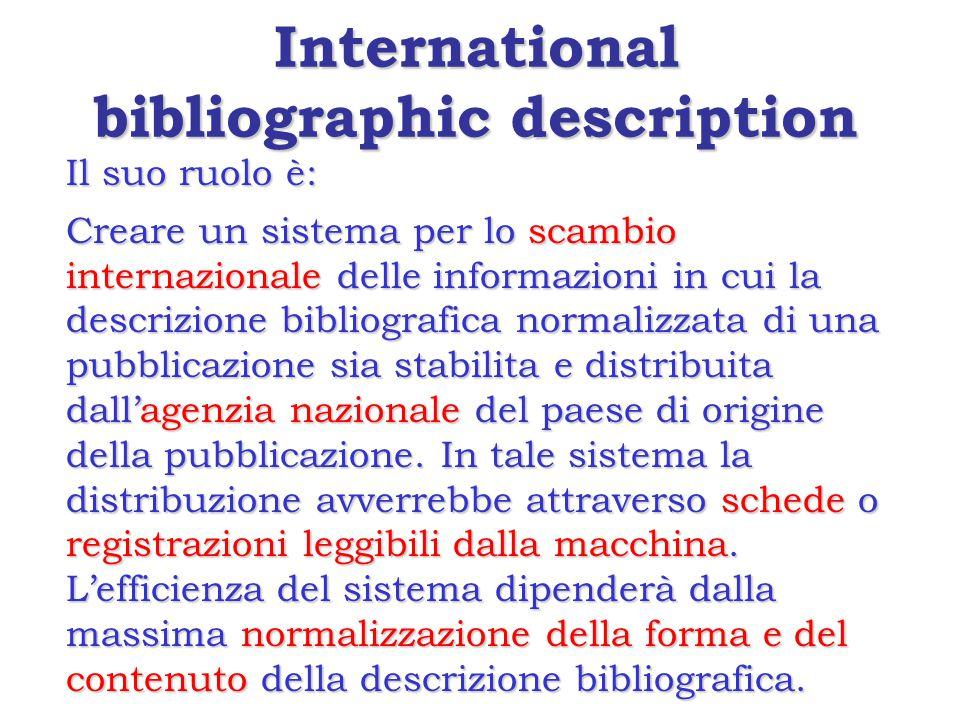 International bibliographic description Il suo ruolo è: Creare un sistema per lo scambio internazionale delle informazioni in cui la descrizione bibliografica normalizzata di una pubblicazione sia stabilita e distribuita dall'agenzia nazionale del paese di origine della pubblicazione.