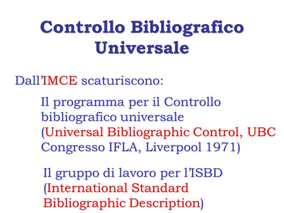 Controllo Bibliografico Universale Dall'IMCE scaturiscono: Il programma per il Controllo bibliografico universale (Universal Bibliographic Control, UBC Congresso IFLA, Liverpool 1971) Il gruppo di lavoro per l'ISBD (International Standard Bibliographic Description)