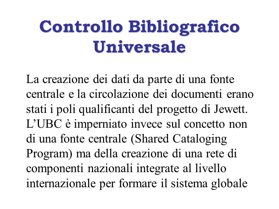 Controllo Bibliografico Universale La creazione dei dati da parte di una fonte centrale e la circolazione dei documenti erano stati i poli qualificanti del progetto di Jewett.