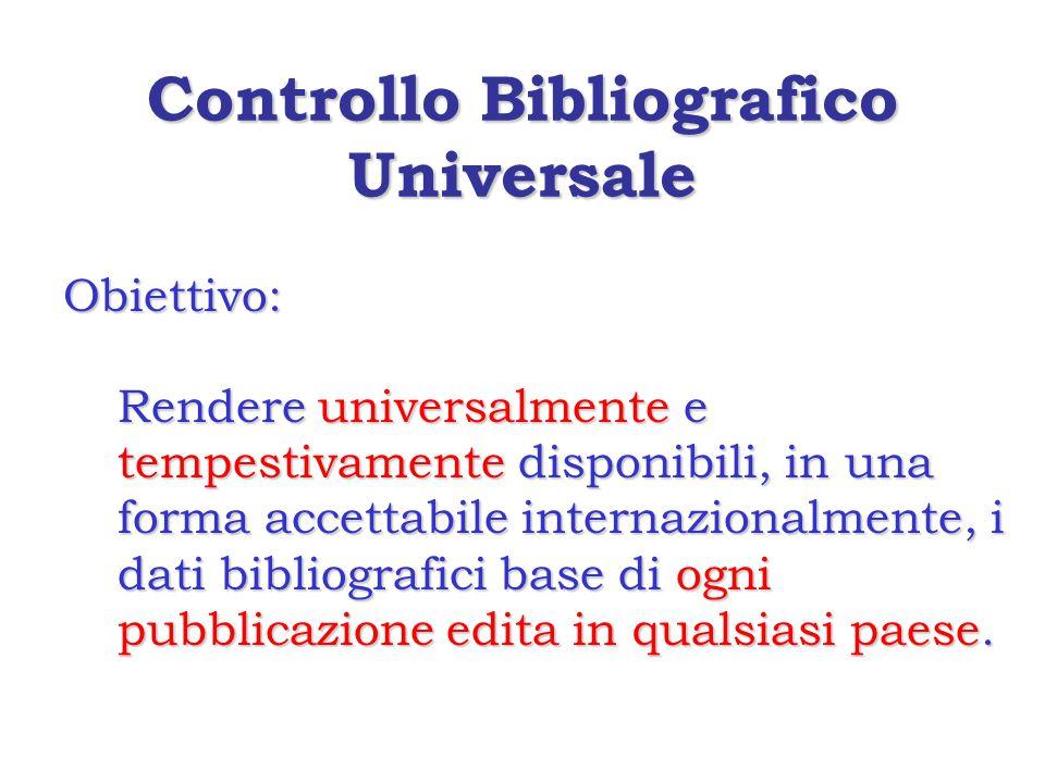 Controllo Bibliografico Universale Obiettivo: Rendere universalmente e tempestivamente disponibili, in una forma accettabile internazionalmente, i dati bibliografici base di ogni pubblicazione edita in qualsiasi paese.