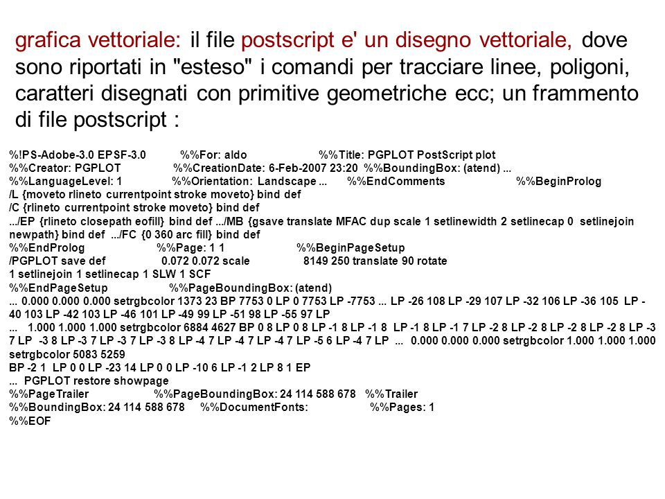 grafica vettoriale: il file postscript e un disegno vettoriale, dove sono riportati in esteso i comandi per tracciare linee, poligoni, caratteri disegnati con primitive geometriche ecc; il file postscript del disegno che segue occupa 16 Mb di spazio la stessa informazione (file vettoriale) puo essere memorizzata in formato piu compatto: il file vettoriale in formato pdf occupa 2,8Mb ma...