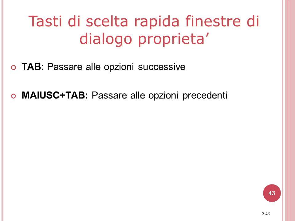 3-43 43 TAB: Passare alle opzioni successive MAIUSC+TAB: Passare alle opzioni precedenti Tasti di scelta rapida finestre di dialogo proprieta'