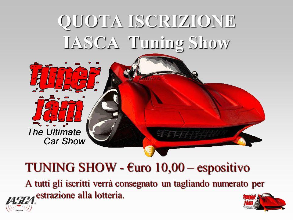 QUOTA ISCRIZIONE IASCA Tuning Show TUNING SHOW - €uro 10,00 – espositivo A tutti gli iscritti verrà consegnato un tagliando numerato per estrazione alla lotteria.