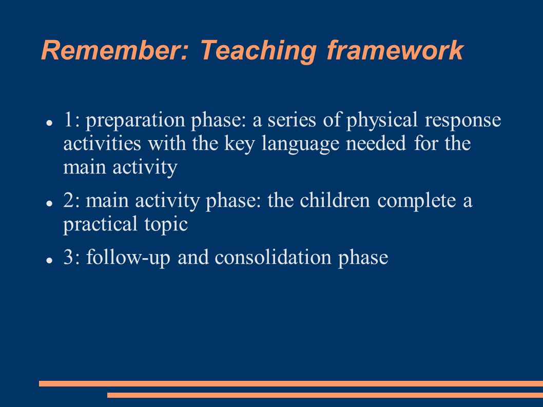 Remember: Teaching framework 1: preparation phase: a series of physical response activities with the key language needed for the main activity 2: main