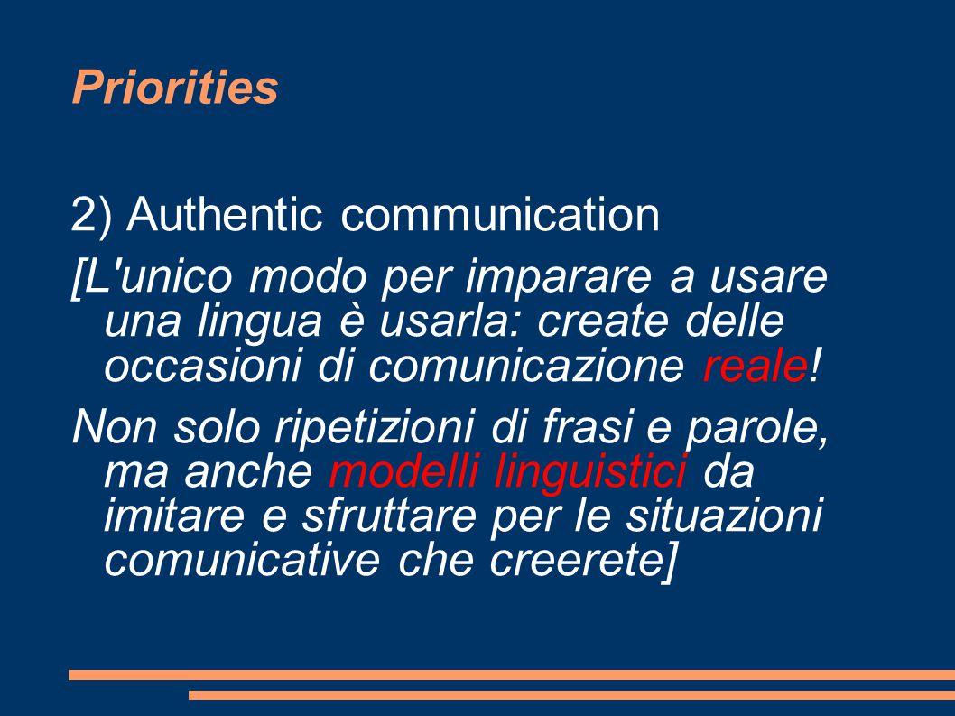 Priorities 2) Authentic communication [L unico modo per imparare a usare una lingua è usarla: create delle occasioni di comunicazione reale.