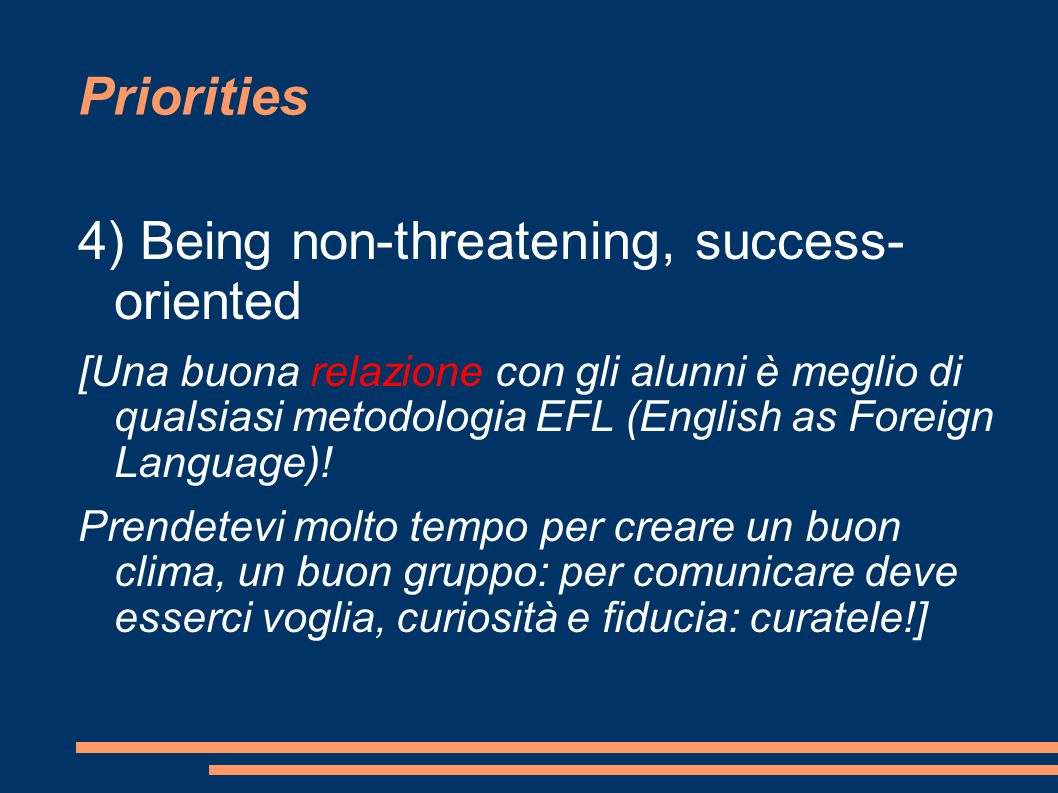 Priorities 4) Being non-threatening, success- oriented [Una buona relazione con gli alunni è meglio di qualsiasi metodologia EFL (English as Foreign Language).