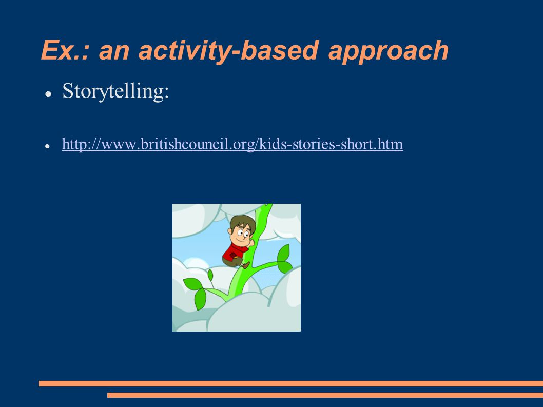 Ex.: an activity-based approach Storytelling: http://www.britishcouncil.org/kids-stories-short.htm