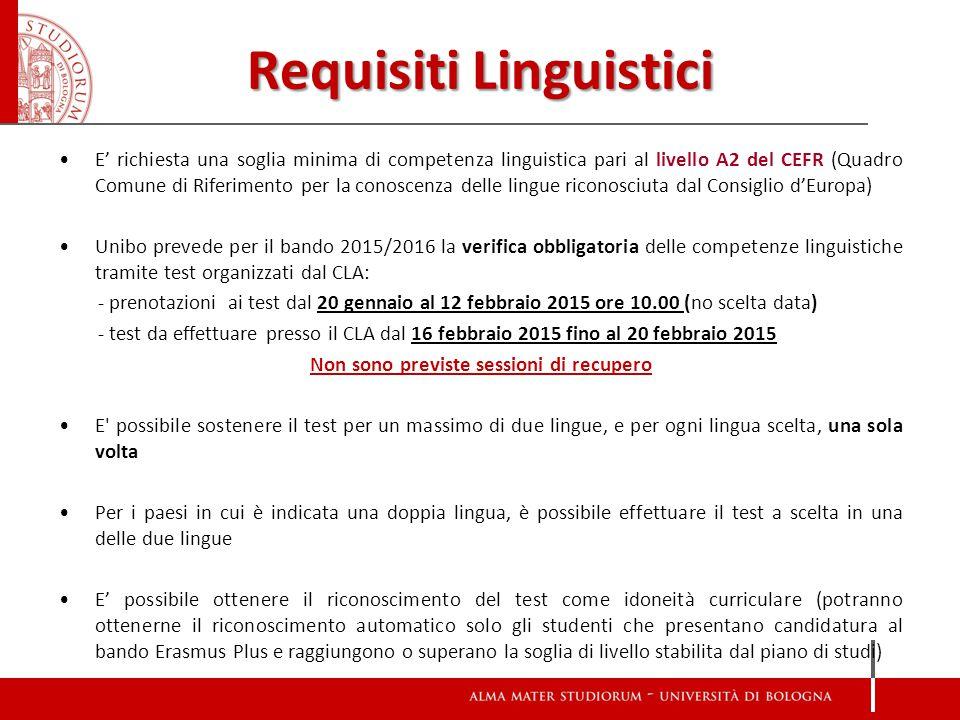 Requisiti Linguistici E' richiesta una soglia minima di competenza linguistica pari al livello A2 del CEFR (Quadro Comune di Riferimento per la conoscenza delle lingue riconosciuta dal Consiglio d'Europa) Unibo prevede per il bando 2015/2016 la verifica obbligatoria delle competenze linguistiche tramite test organizzati dal CLA: - prenotazioni ai test dal 20 gennaio al 12 febbraio 2015 ore 10.00 (no scelta data) - test da effettuare presso il CLA dal 16 febbraio 2015 fino al 20 febbraio 2015 Non sono previste sessioni di recupero E possibile sostenere il test per un massimo di due lingue, e per ogni lingua scelta, una sola volta Per i paesi in cui è indicata una doppia lingua, è possibile effettuare il test a scelta in una delle due lingue E' possibile ottenere il riconoscimento del test come idoneità curriculare (potranno ottenerne il riconoscimento automatico solo gli studenti che presentano candidatura al bando Erasmus Plus e raggiungono o superano la soglia di livello stabilita dal piano di studi)