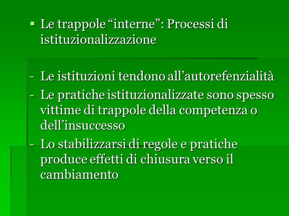  Le trappole interne : Processi di istituzionalizzazione -Le istituzioni tendono all'autorefenzialità -Le pratiche istituzionalizzate sono spesso vittime di trappole della competenza o dell'insuccesso -Lo stabilizzarsi di regole e pratiche produce effetti di chiusura verso il cambiamento