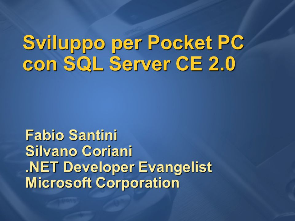 Sviluppo per Pocket PC con SQL Server CE 2.0 Fabio Santini Silvano Coriani.NET Developer Evangelist Microsoft Corporation