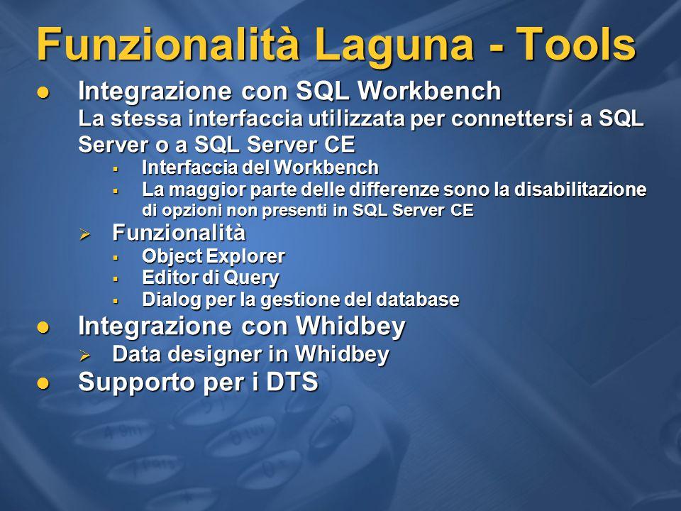 Funzionalità Laguna - Tools Integrazione con SQL Workbench Integrazione con SQL Workbench La stessa interfaccia utilizzata per connettersi a SQL Server o a SQL Server CE  Interfaccia del Workbench  La maggior parte delle differenze sono la disabilitazione di opzioni non presenti in SQL Server CE  Funzionalità  Object Explorer  Editor di Query  Dialog per la gestione del database Integrazione con Whidbey Integrazione con Whidbey  Data designer in Whidbey Supporto per i DTS Supporto per i DTS