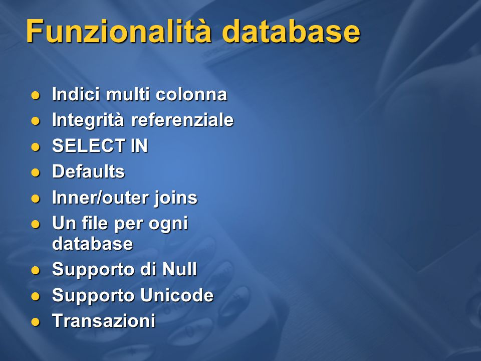 Funzionalità database Indici multi colonna Indici multi colonna Integrità referenziale Integrità referenziale SELECT IN SELECT IN Defaults Defaults Inner/outer joins Inner/outer joins Un file per ogni database Un file per ogni database Supporto di Null Supporto di Null Supporto Unicode Supporto Unicode Transazioni Transazioni